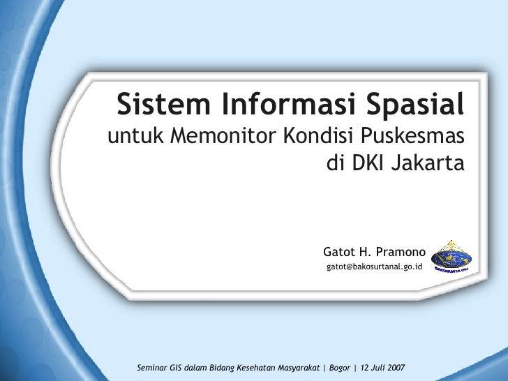 Sistem Informasi Spasial untuk Memonitor Kondisi Puskesmas di DKI Jakarta <ul><li>Gatot H. Pramono </li></ul><ul><li>[emai...