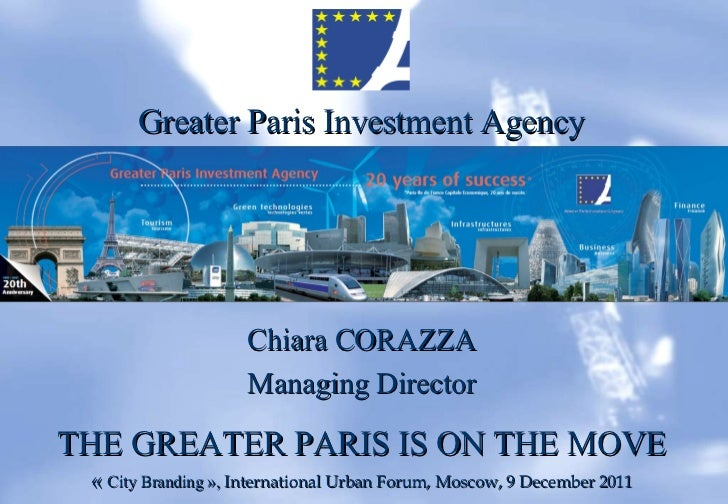 Greater Paris Investment Agency Chiara CORAZZA Managing Director THE GREATER PARIS IS ON THE MOVE « City Branding»,  Int...