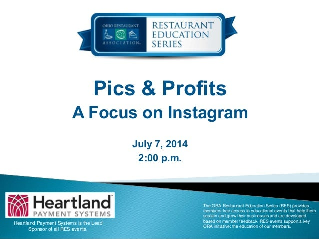 Pics & Profits A Focus on Instagram July 7, 2014 2:00 p.m. Heartland Payment Systems is the Lead Sponsor of all RES events...