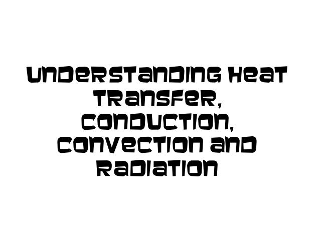 Understanding HeatTransfer,Conduction,Convection andRadiation