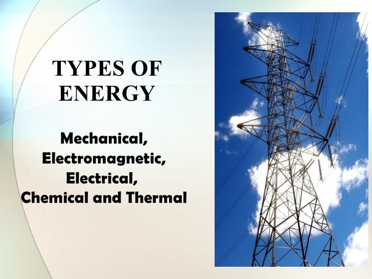 TYPES OF ENERGY Mechanical, Electromagnetic, Electrical,  Chemical and Thermal