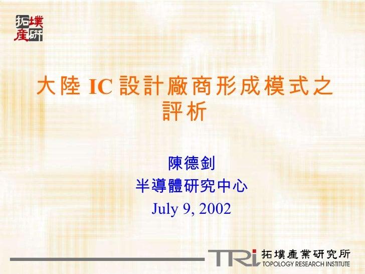 大陸 IC 設計廠商形成模式之評析 陳德釗 半導體研究中心 July 9, 2002