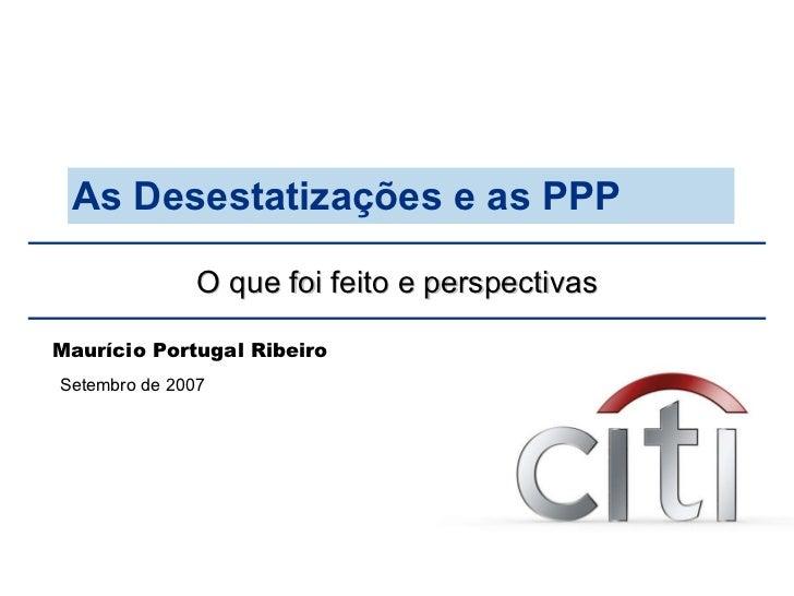 O que foi feito e perspectivas As Desestatizações e as PPP Setembro de 2007 Maurício Portugal Ribeiro