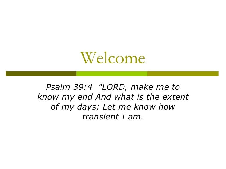 """Welcome Psalm 39:4  """"LORD, make me to know my end And what is the extent of my days; Let me know how transient I am."""