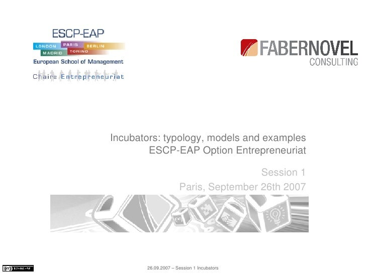 Incubators: typology, models and examples ESCP-EAP Option Entrepreneuriat Session 1 Paris, September 26th 2007