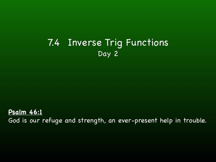 7.4 Inverse Trig Functions                            Day 2Psalm 46:1God is our refuge and strength, an ever-present help ...