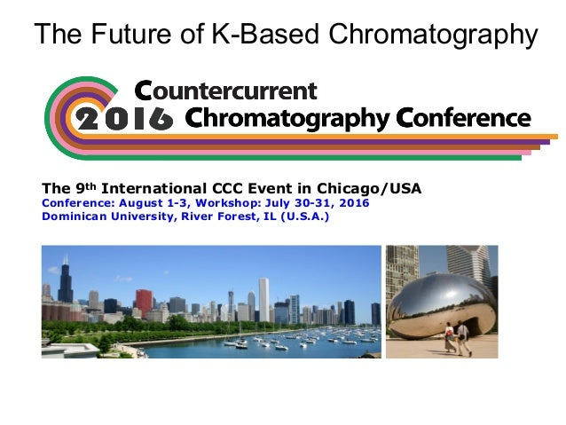 The Future of K-Based Chromatography The 9th International CCC Event in Chicago/USA Conference: August 1-3, Workshop: July...