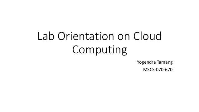 Lab Orientation on Cloud Computing Yogendra Tamang MSCS-070-670