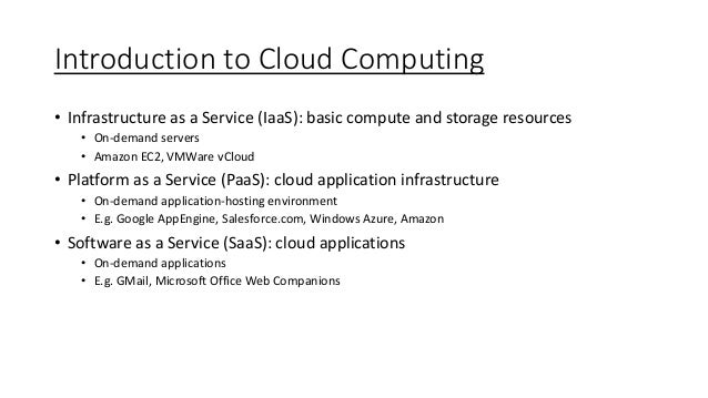 Introduction to Cloud Computing • Infrastructure as a Service (IaaS): basic compute and storage resources • On-demand serv...