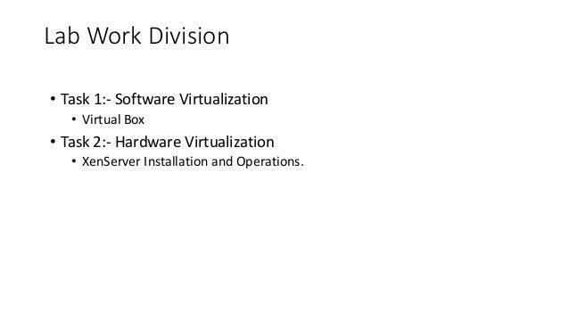 • Task 1:- Software Virtualization • Virtual Box • Task 2:- Hardware Virtualization • XenServer Installation and Operation...