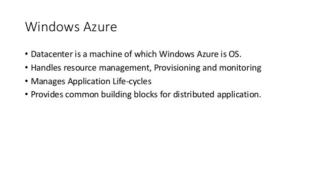 Windows Azure • Datacenter is a machine of which Windows Azure is OS. • Handles resource management, Provisioning and moni...