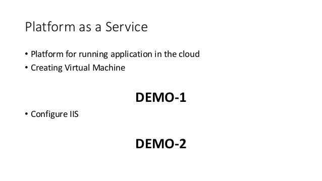 Platform as a Service • Platform for running application in the cloud • Creating Virtual Machine DEMO-1 • Configure IIS DE...