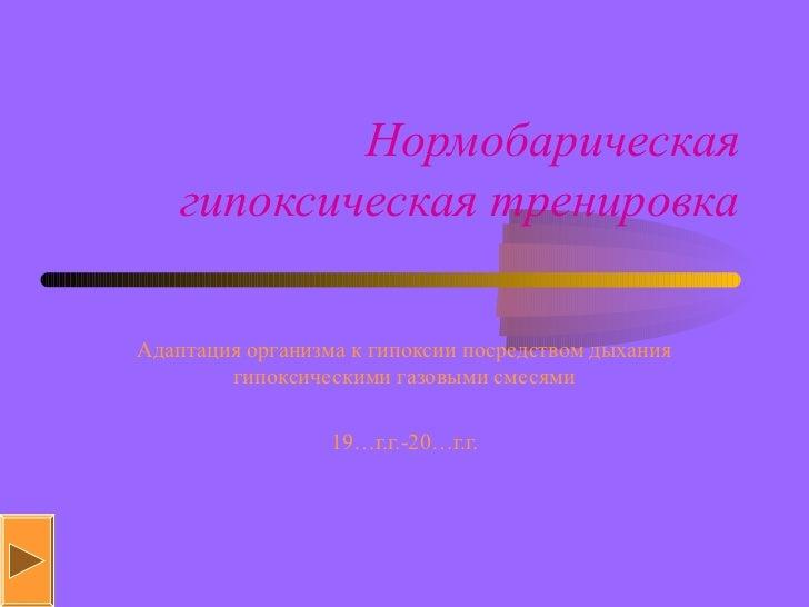 Нормобарическая   гипоксическая тренировкаАдаптация организма к гипоксии посредством дыхания        гипоксическими газовым...