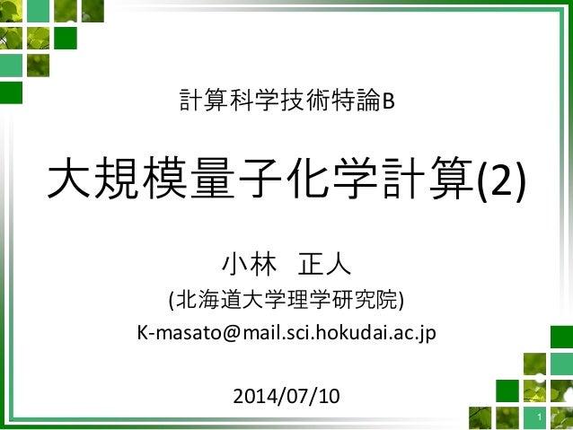 計算科学技術特論B 大規模量子化学計算(2) 小林 正人 (北海道大学理学研究院) K-masato@mail.sci.hokudai.ac.jp 2014/07/10 1