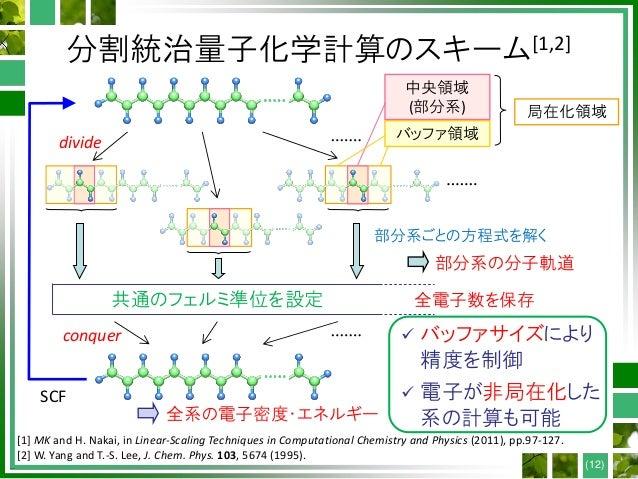 分割統治量子化学計算のスキーム[1,2] 共通のフェルミ準位を設定 SCF divide conquer 局在化領域 部分系ごとの方程式を解く 中央領域 (部分系) バッファ領域 全系の電子密度・エネルギー 部分系の分子軌道 全電子数を保存 [...