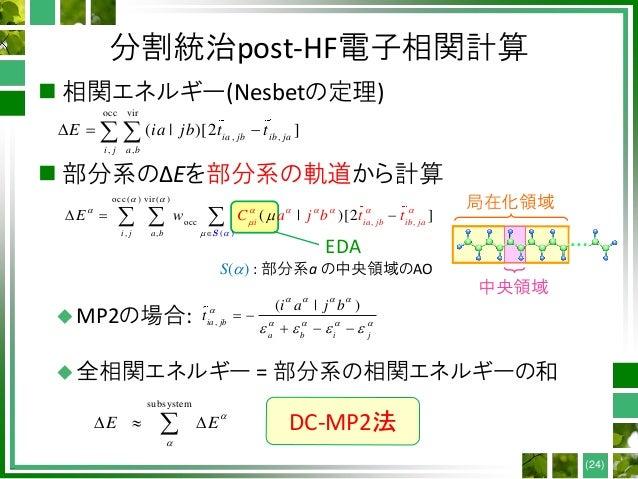 分割統治post-HF電子相関計算  相関エネルギー(Nesbetの定理)  部分系のΔEを部分系の軌道から計算 MP2の場合: 全相関エネルギー = 部分系の相関エネルギーの和 (24) 局在化領域 中央領域 S() : 部分系a ...