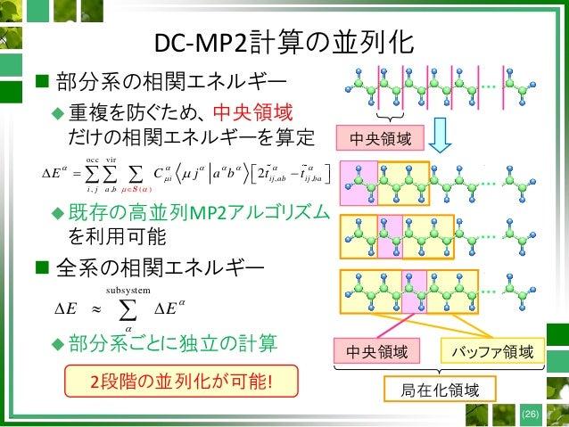 DC-MP2計算の並列化  部分系の相関エネルギー 重複を防ぐため、中央領域 だけの相関エネルギーを算定 既存の高並列MP2アルゴリズム を利用可能  全系の相関エネルギー 部分系ごとに独立の計算 (26) 局在化領域 中央領域 バッ...
