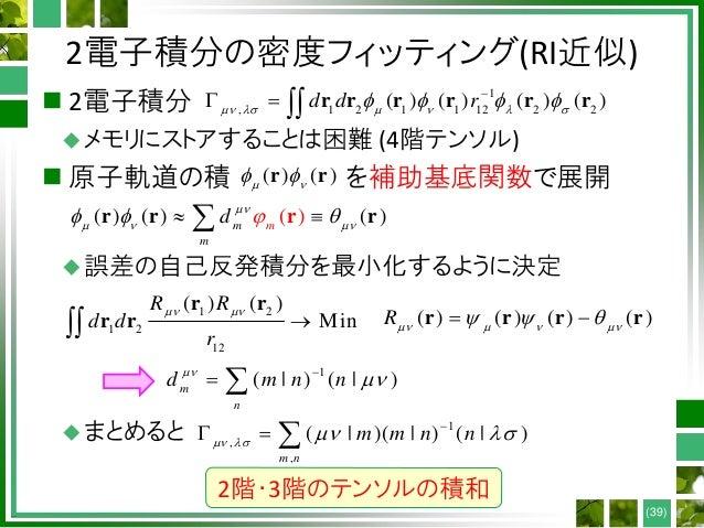 2電子積分の密度フィッティング(RI近似)  2電子積分 メモリにストアすることは困難 (4階テンソル)  原子軌道の積 を補助基底関数で展開 誤差の自己反発積分を最小化するように決定 まとめると (39) 1 , 1 2 1 1 1...