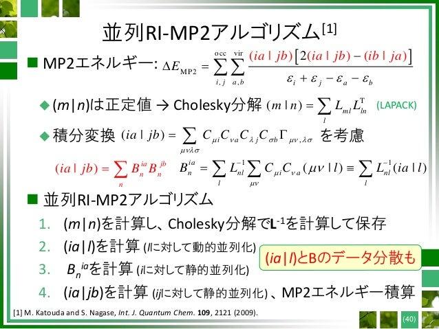 並列RI-MP2アルゴリズム[1]  MP2エネルギー: (m n)は正定値 → Cholesky分解 積分変換 を考慮  並列RI-MP2アルゴリズム 1. (m n)を計算し、Cholesky分解でL-1を計算して保存 2. (ia...