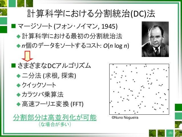 計算科学における分割統治(DC)法  マージソート (フォン・ノイマン, 1945) 計算科学における最初の分割統治法 n個のデータをソートするコスト: O(n log n)  さまざまなDCアルゴリズム 二分法 (求根, 探索) ...