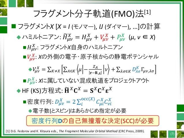 フラグメント分子軌道(FMO)法[1]  フラグメントX [X = I (モノマー), IJ (ダイマー), …]の計算 ハミルトニアン: 𝐻𝜇𝜈 𝑋 = 𝐻𝜇𝜈 𝑋 + 𝑉𝜇𝜈 𝑋 + 𝑃𝜇𝜈 𝑋 (μ, ν ∈ X)  𝐻𝜇𝜈 𝑋 :...