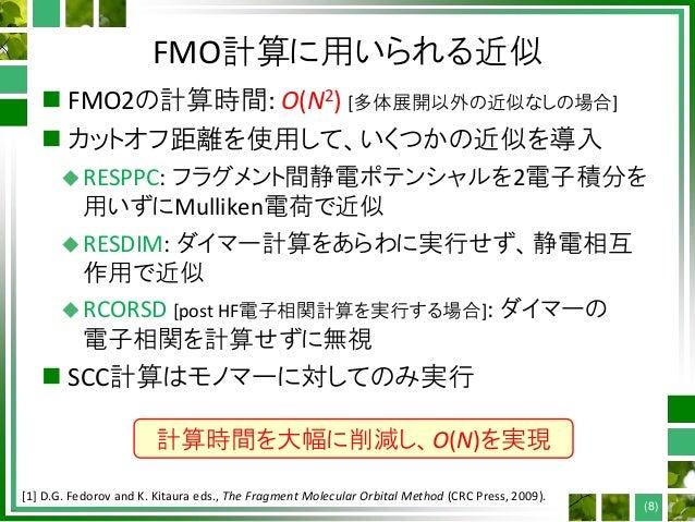FMO計算に用いられる近似  FMO2の計算時間: O(N2) [多体展開以外の近似なしの場合]  カットオフ距離を使用して、いくつかの近似を導入 RESPPC: フラグメント間静電ポテンシャルを2電子積分を 用いずにMulliken電荷...