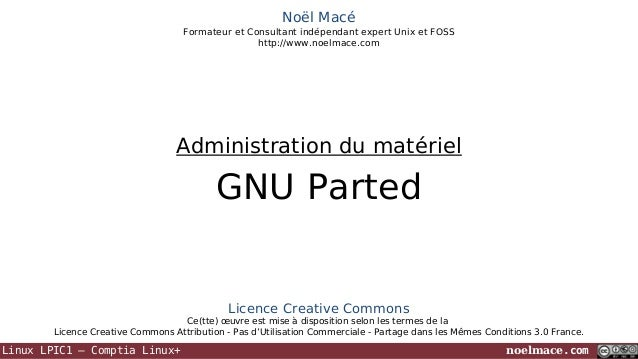 Noël Macé Formateur et Consultant indépendant expert Unix et FOSS http://www.noelmace.com  Administration du matériel  GNU...