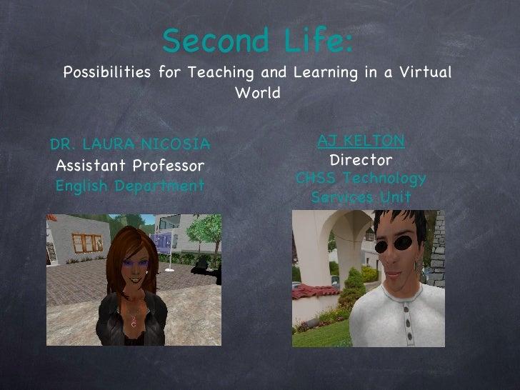 Second Life: Possibilities for Teaching and Learning in a Virtual World <ul><li>DR. LAURA NICOSIA </li></ul><ul><li>Assist...
