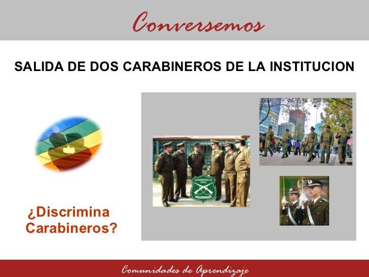 ¿Discrimina Carabineros? Conversemos Comunidades de Aprendizaje SALIDA DE DOS CARABINEROS DE LA INSTITUCION