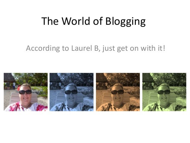 The World of Blogging According to Laurel B, just get on with it!