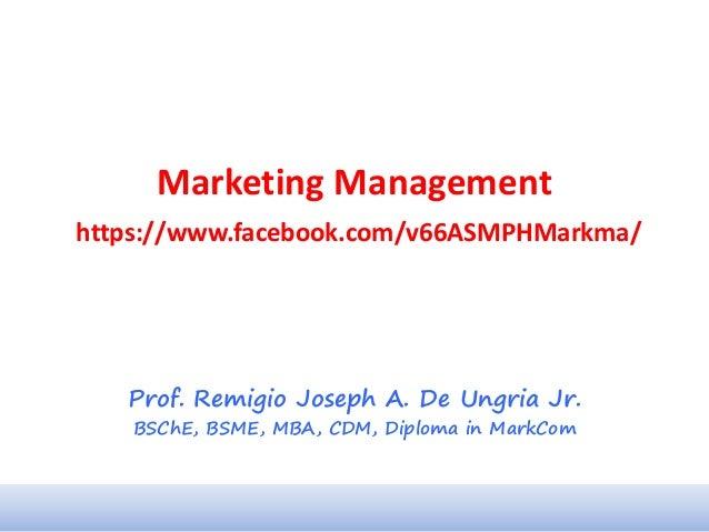 Marketing Management https://www.facebook.com/v66ASMPHMarkma/ Prof. Remigio Joseph A. De Ungria Jr. BSChE, BSME, MBA, CDM,...
