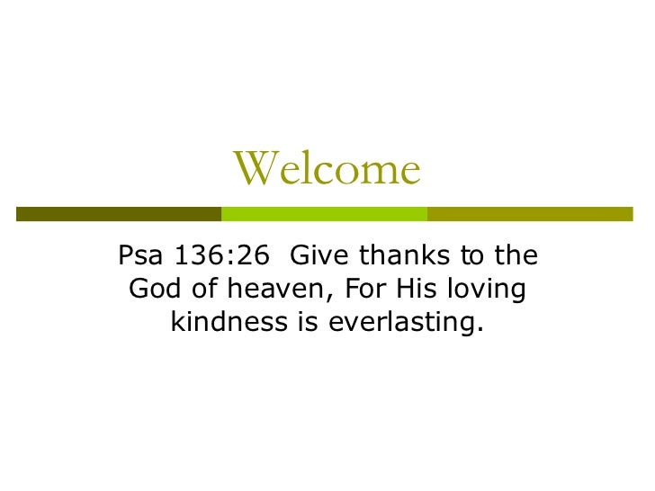 Welcome Psa 136:26  Give thanks to the God of heaven, For His loving kindness is everlasting.