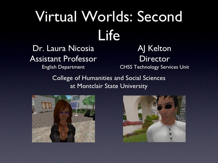Virtual Worlds: Second Life Dr. Laura Nicosia Assistant Professor English Department AJ Kelton Director CHSS Technology Se...