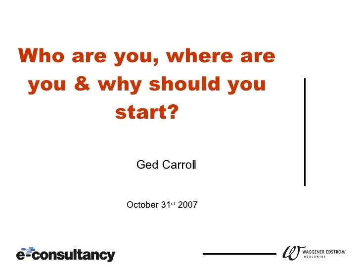 Who are you, where are you & why should you start? October 31 st  2007 Ged Carroll