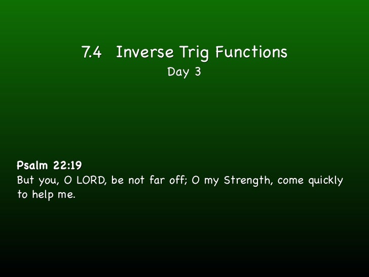 7.4 Inverse Trig Functions                           Day 3Psalm 22:19But you, O LORD, be not far off; O my Strength, come ...