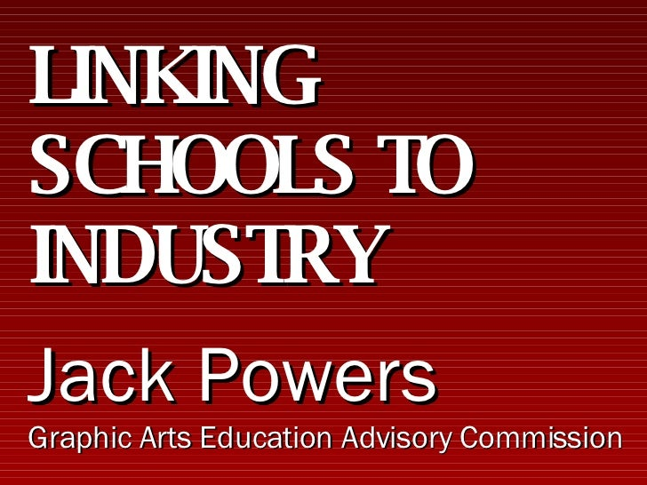 LINKING SCHOOLS TO INDUSTRY Jack Powers Graphic Arts Education Advisory Commission