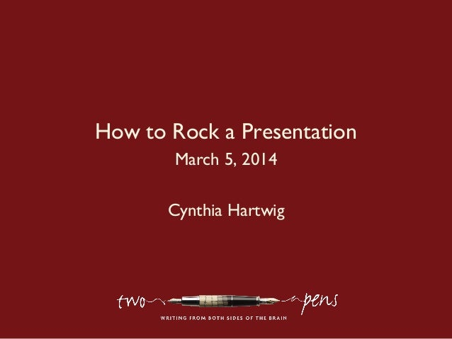 How to Rock a Presentation March 5, 2014 Cynthia Hartwig