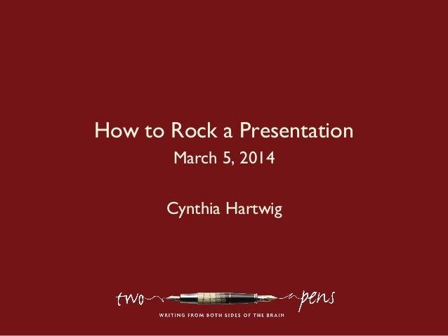 How to Rock a Presentation March 5, 2014 Cynthia Hartwig