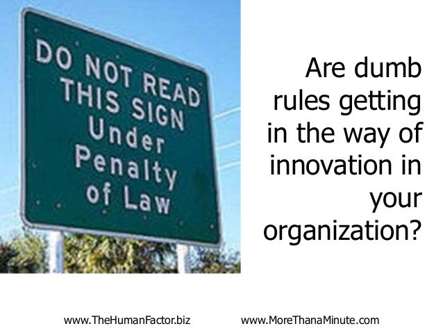 www.TheHumanFactor.biz www.MoreThanaMinute.com Are dumb rules getting in the way of innovation in your organization?