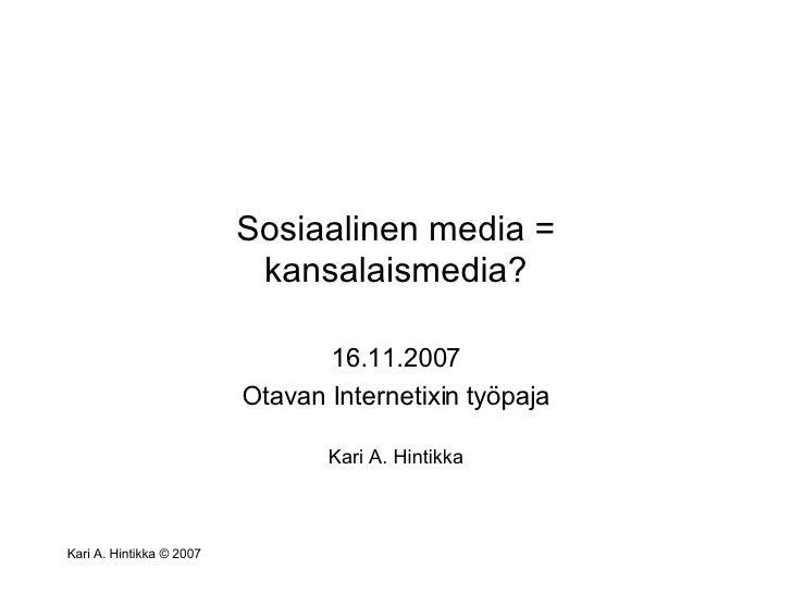 Sosiaalinen media = kansalaismedia? 16.11.2007 Otavan Internetixin työpaja Kari A. Hintikka