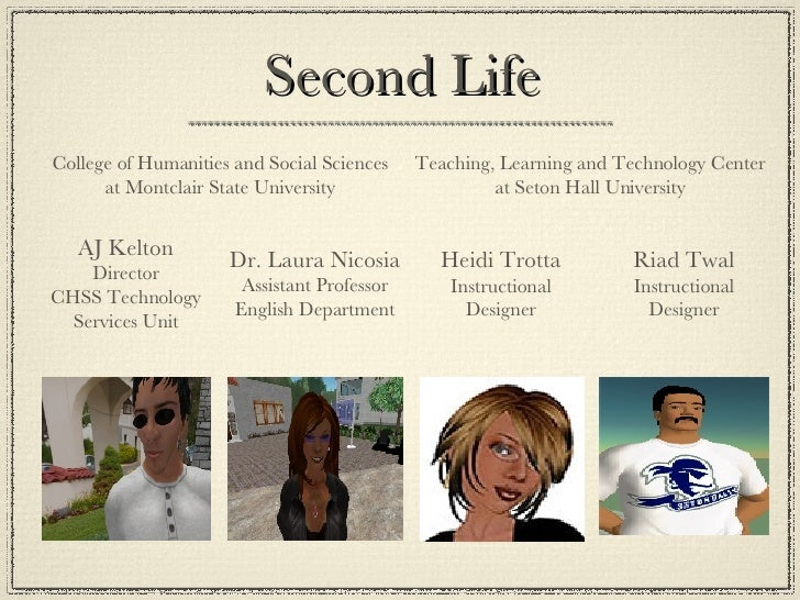 Second Life Dr. Laura Nicosia Assistant Professor English Department AJ Kelton Director CHSS Technology Services Unit Coll...