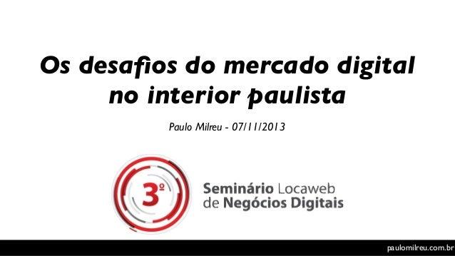 Os desafios do mercado digital no interior paulista Paulo Milreu - 07/11/2013  paulomilreu.com.br