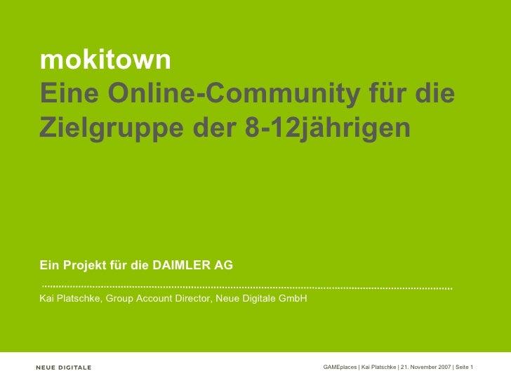 mokitown Eine Online-Community für die Zielgruppe der 8-12jährigen Ein Projekt für die DAIMLER AG Kai Platschke, Group Acc...