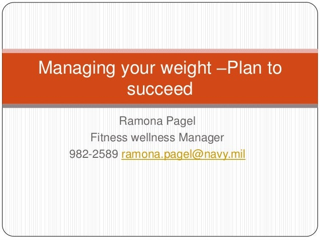 Ramona Pagel Fitness wellness Manager 982-2589 ramona.pagel@navy.mil Managing your weight –Plan to succeed