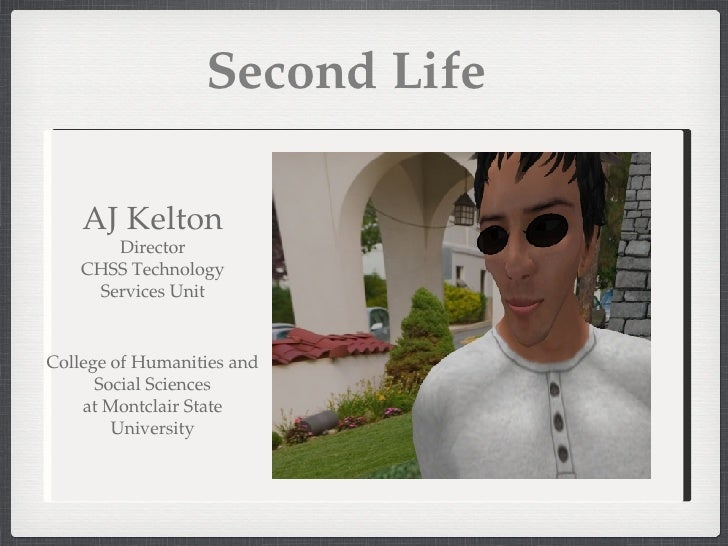 Second Life AJ Kelton Director CHSS Technology Services Unit College of Humanities and Social Sciences at Montclair State ...