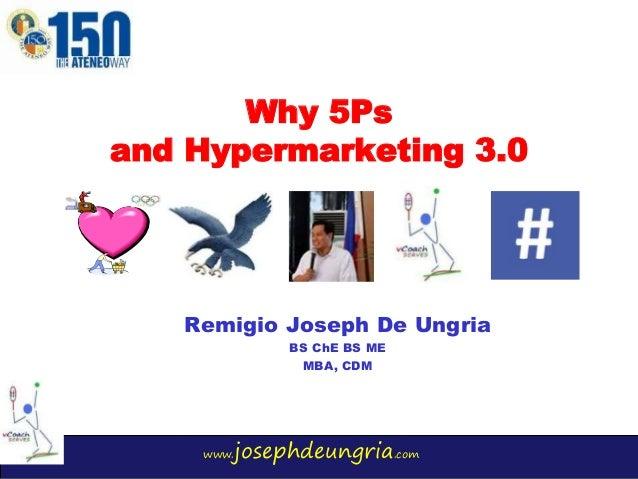 www.josephdeungria.com Why 5Ps and Hypermarketing 3.0 Remigio Joseph De Ungria BS ChE BS ME MBA, CDM
