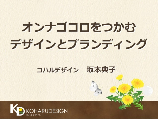 オンナゴコロをつかむ   デザインとブランディング コハルデザイン 坂本典⼦子