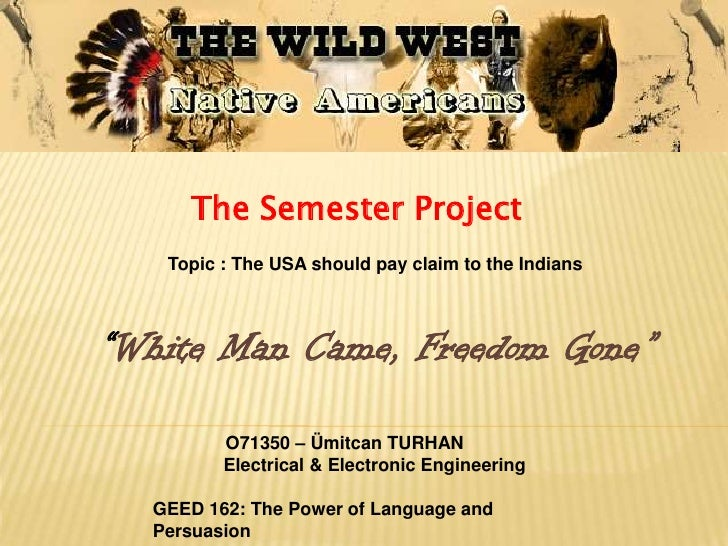 """The Semester Project    Topic : The USA should pay claim to the Indians    """"White Man Came, Freedom Gone""""           O71350..."""