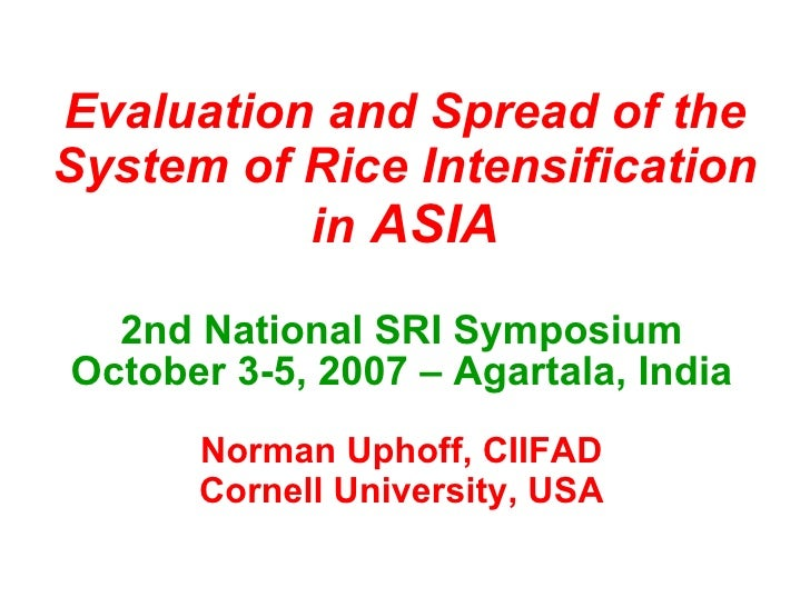Evaluation and Spread of the System of Rice Intensification in  ASIA 2nd National SRI Symposium October 3-5, 2007 – Agarta...