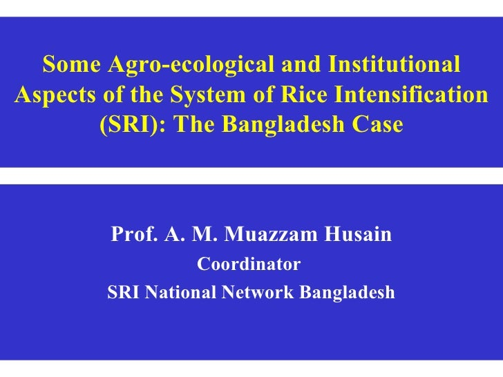 Some Agro-ecological and Institutional Aspects of the System of Rice Intensification (SRI): The Bangladesh Case Prof. A. M...